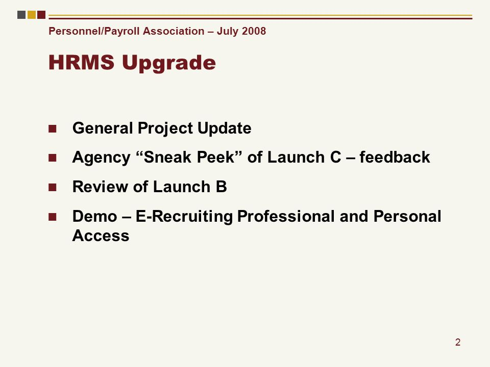 Personnel/Payroll Association – July 2008 2 HRMS Upgrade General Project Update Agency Sneak Peek of Launch C – feedback Review of Launch B Demo – E-Recruiting Professional and Personal Access