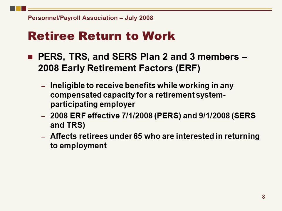 Personnel/Payroll Association – July 2008 8 Retiree Return to Work PERS, TRS, and SERS Plan 2 and 3 members – 2008 Early Retirement Factors (ERF) – Ineligible to receive benefits while working in any compensated capacity for a retirement system- participating employer – 2008 ERF effective 7/1/2008 (PERS) and 9/1/2008 (SERS and TRS) – Affects retirees under 65 who are interested in returning to employment