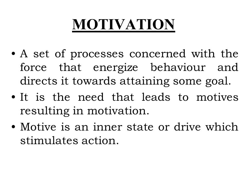 MOTIVATION A set of processes concerned with the force that energize behaviour and directs it towards attaining some goal. It is the need that leads t