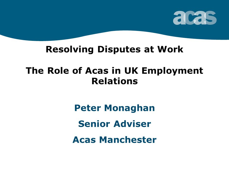 Resolving Disputes at Work The Role of Acas in UK Employment Relations Peter Monaghan Senior Adviser Acas Manchester