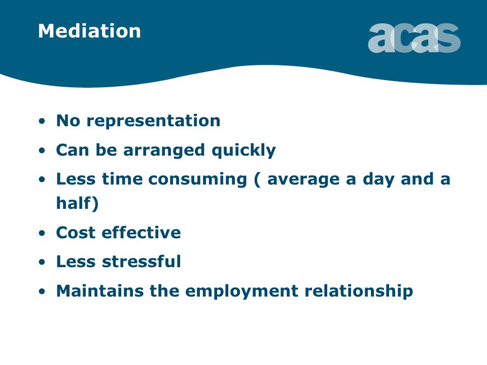 Mediation No representation Can be arranged quickly Less time consuming ( average a day and a half) Cost effective Less stressful Maintains the employment relationship