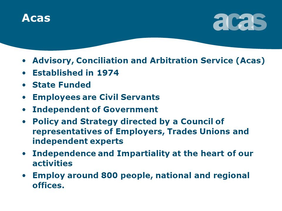 Acas Advisory, Conciliation and Arbitration Service (Acas) Established in 1974 State Funded Employees are Civil Servants Independent of Government Policy and Strategy directed by a Council of representatives of Employers, Trades Unions and independent experts Independence and Impartiality at the heart of our activities Employ around 800 people, national and regional offices.