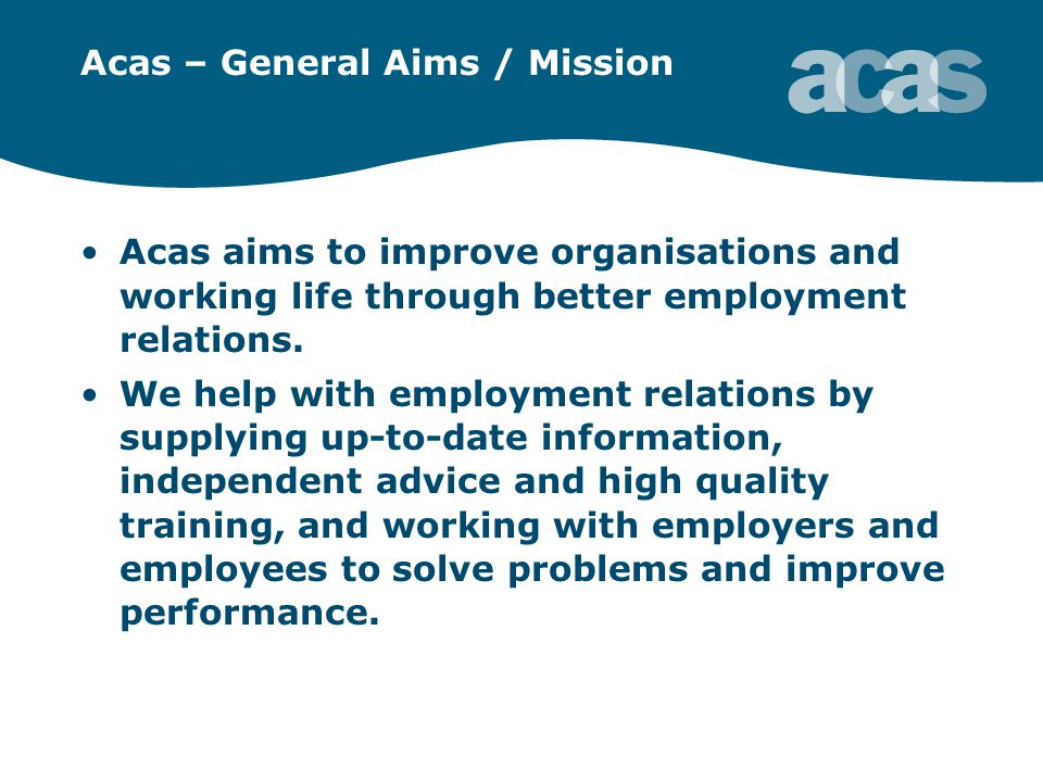 Acas – General Aims / Mission Acas aims to improve organisations and working life through better employment relations.