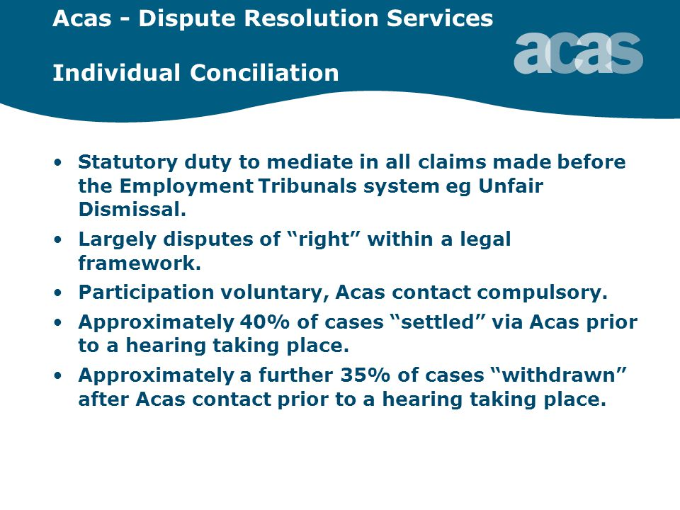Acas - Dispute Resolution Services Individual Conciliation Statutory duty to mediate in all claims made before the Employment Tribunals system eg Unfair Dismissal.