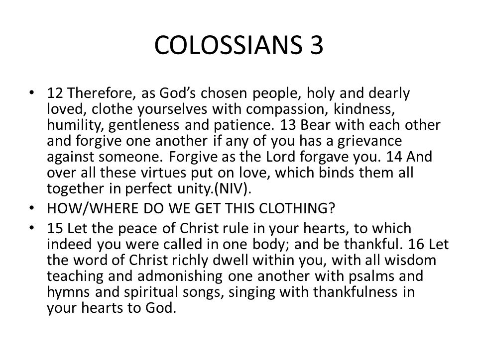 COLOSSIANS 3 12 Therefore, as God's chosen people, holy and dearly loved, clothe yourselves with compassion, kindness, humility, gentleness and patience.