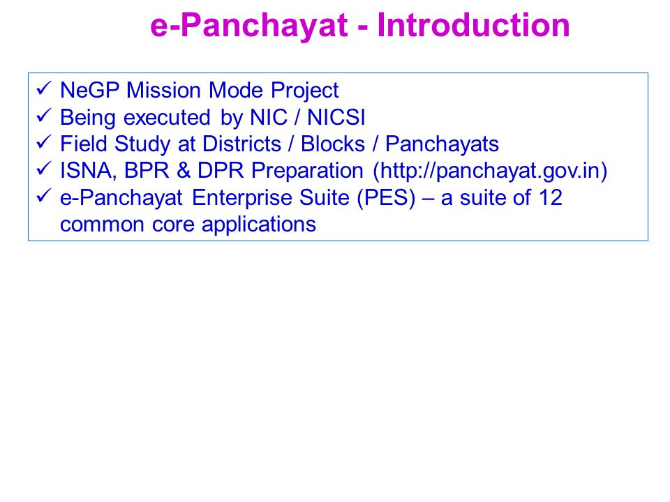 NeGP Mission Mode Project Being executed by NIC / NICSI Field Study at Districts / Blocks / Panchayats ISNA, BPR & DPR Preparation (http://panchayat.gov.in) e-Panchayat Enterprise Suite (PES) – a suite of 12 common core applications e-Panchayat - Introduction