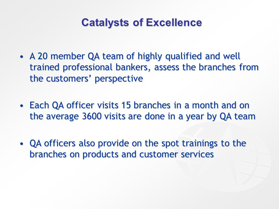 Catalysts of Excellence A 20 member QA team of highly qualified and well trained professional bankers, assess the branches from the customers' perspectiveA 20 member QA team of highly qualified and well trained professional bankers, assess the branches from the customers' perspective Each QA officer visits 15 branches in a month and on the average 3600 visits are done in a year by QA teamEach QA officer visits 15 branches in a month and on the average 3600 visits are done in a year by QA team QA officers also provide on the spot trainings to the branches on products and customer servicesQA officers also provide on the spot trainings to the branches on products and customer services