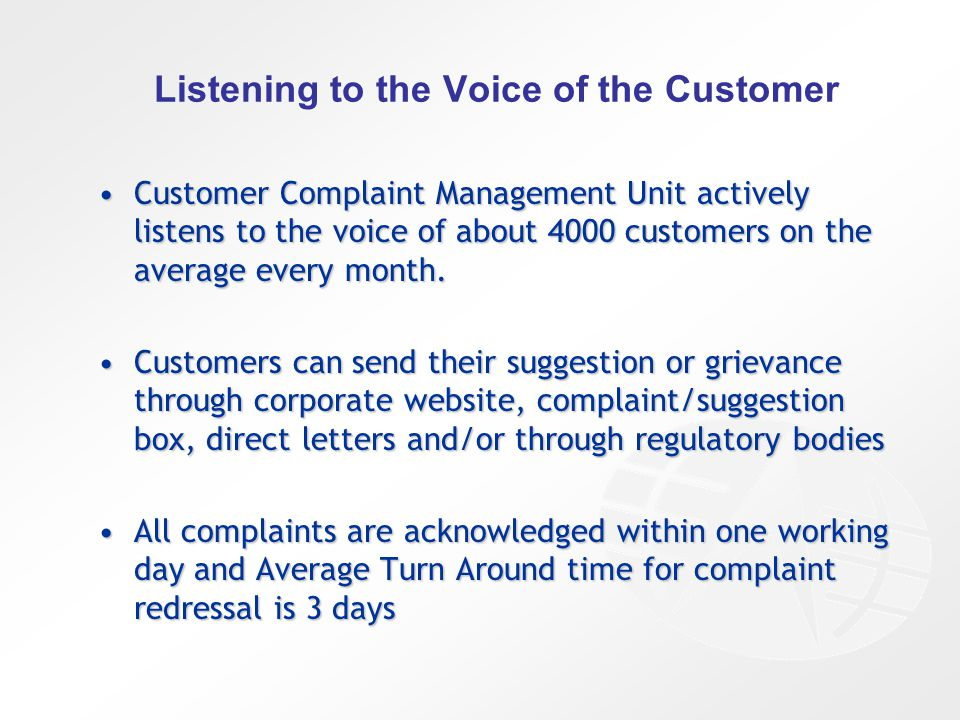 Listening to the Voice of the Customer Customer Complaint Management Unit actively listens to the voice of about 4000 customers on the average every month.Customer Complaint Management Unit actively listens to the voice of about 4000 customers on the average every month.