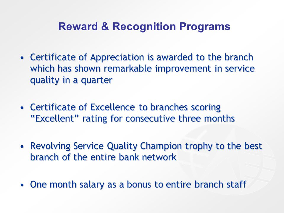 Reward & Recognition Programs Certificate of Appreciation is awarded to the branch which has shown remarkable improvement in service quality in a quarterCertificate of Appreciation is awarded to the branch which has shown remarkable improvement in service quality in a quarter Certificate of Excellence to branches scoring Excellent rating for consecutive three monthsCertificate of Excellence to branches scoring Excellent rating for consecutive three months Revolving Service Quality Champion trophy to the best branch of the entire bank networkRevolving Service Quality Champion trophy to the best branch of the entire bank network One month salary as a bonus to entire branch staffOne month salary as a bonus to entire branch staff