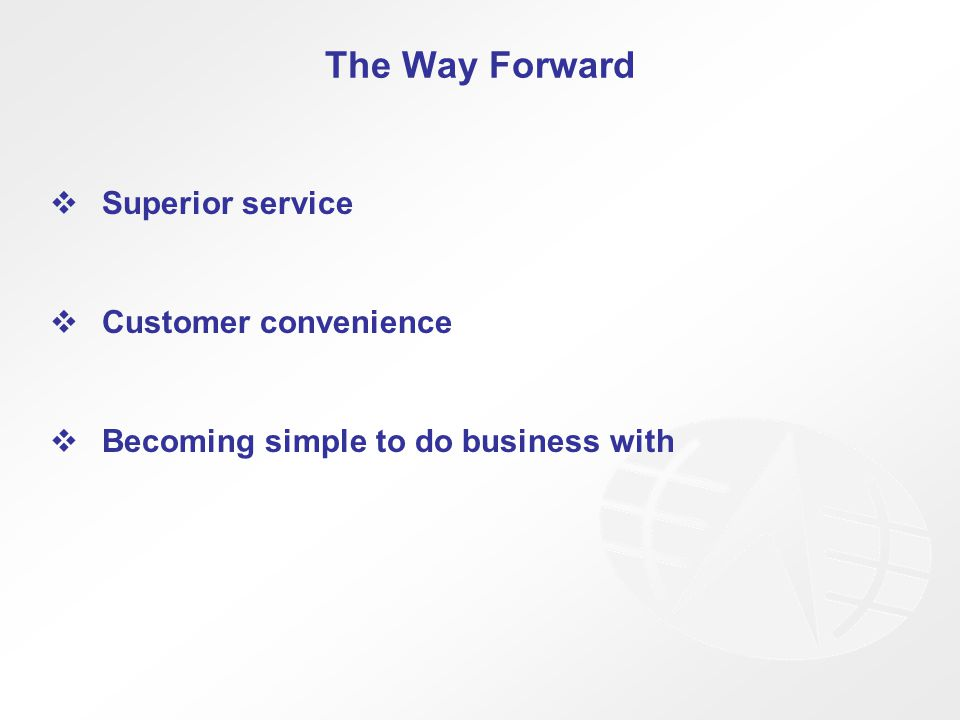 The Way Forward  Superior service  Customer convenience  Becoming simple to do business with