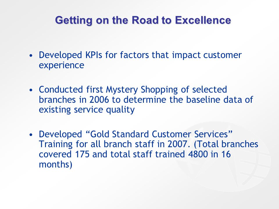 Getting on the Road to Excellence Developed KPIs for factors that impact customer experience Conducted first Mystery Shopping of selected branches in 2006 to determine the baseline data of existing service quality Developed Gold Standard Customer Services Training for all branch staff in 2007.