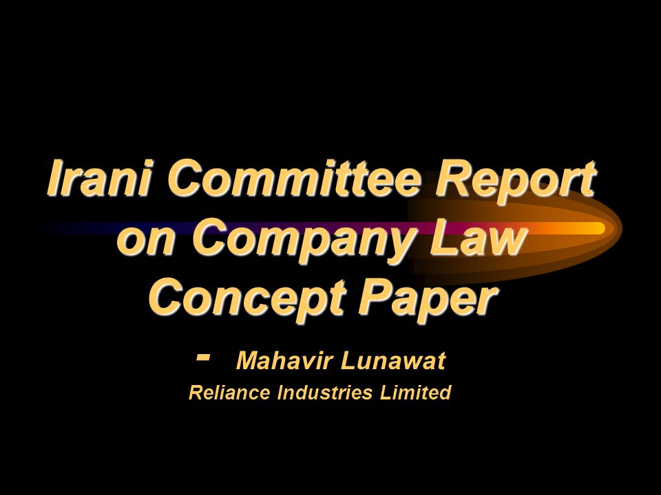Irani Committee Report on Company Law Concept Paper Irani Committee Report on Company Law Concept Paper - Mahavir Lunawat Reliance Industries Limited