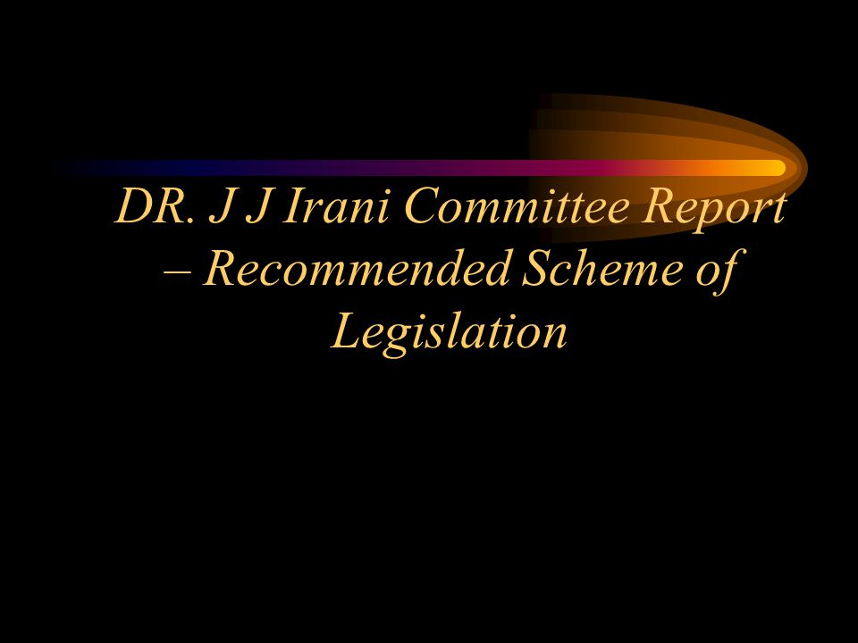 DR. J J Irani Committee Report – Recommended Scheme of Legislation