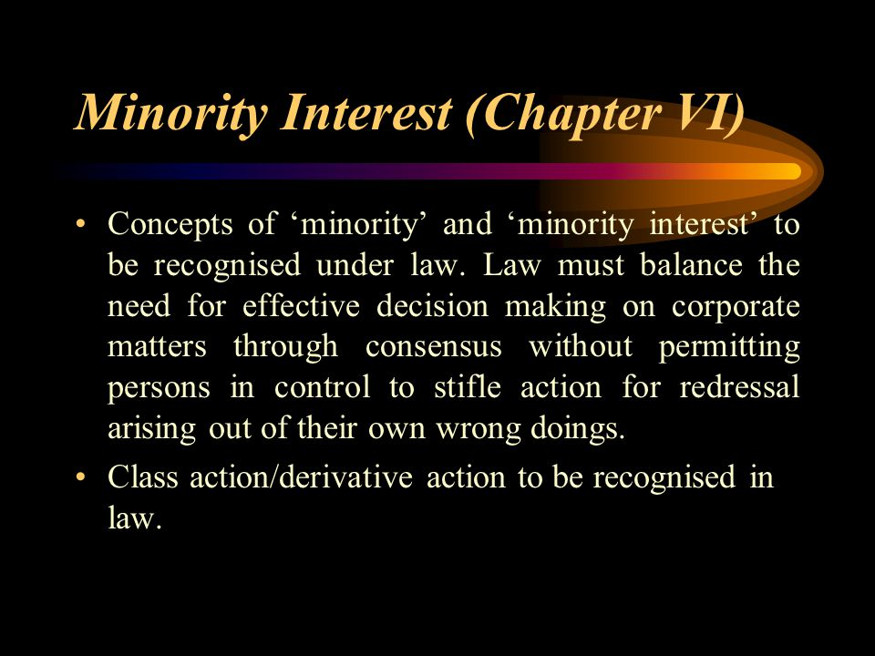 Minority Interest (Chapter VI) Concepts of 'minority' and 'minority interest' to be recognised under law. Law must balance the need for effective deci