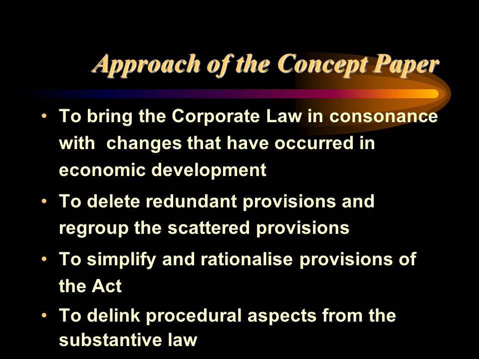 Approach of the Concept Paper Approach of the Concept Paper To bring the Corporate Law in consonance with changes that have occurred in economic devel