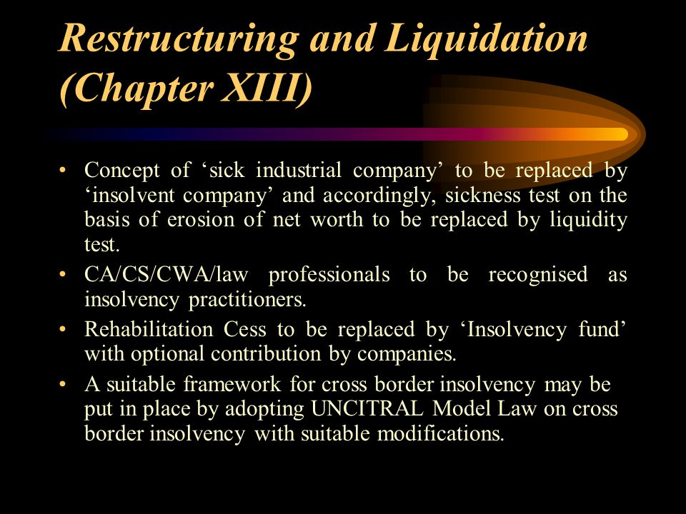 Restructuring and Liquidation (Chapter XIII) Concept of 'sick industrial company' to be replaced by 'insolvent company' and accordingly, sickness test