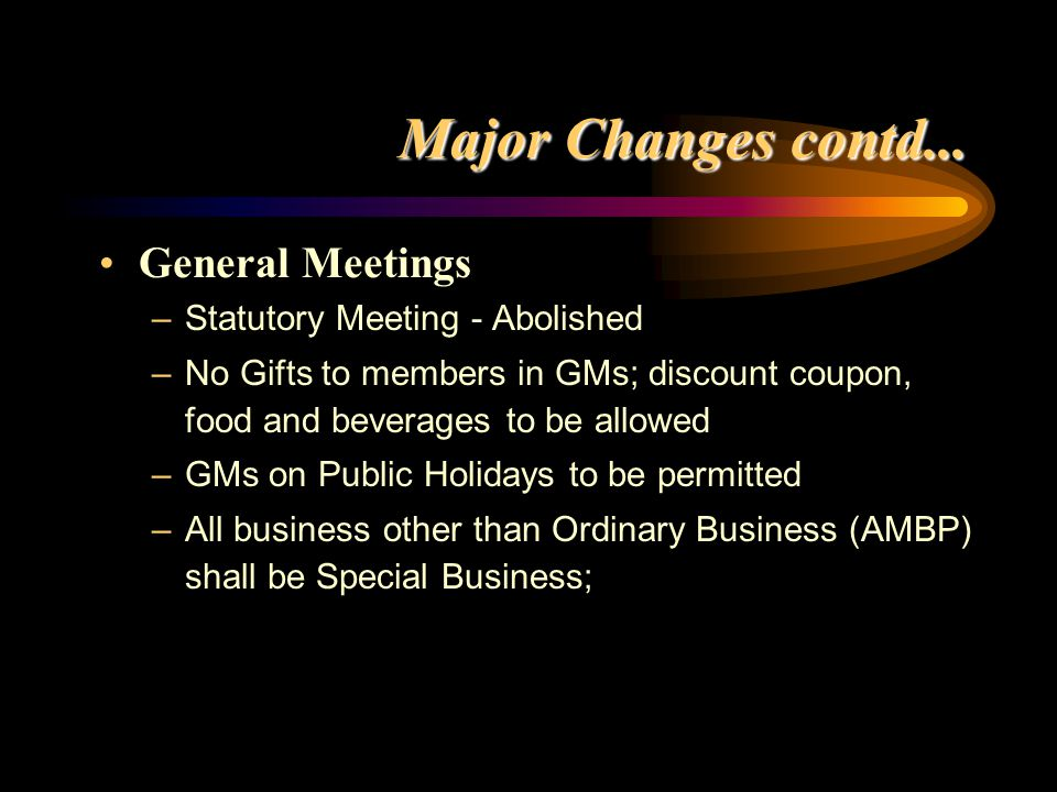 Major Changes contd... General Meetings –Statutory Meeting - Abolished –No Gifts to members in GMs; discount coupon, food and beverages to be allowed