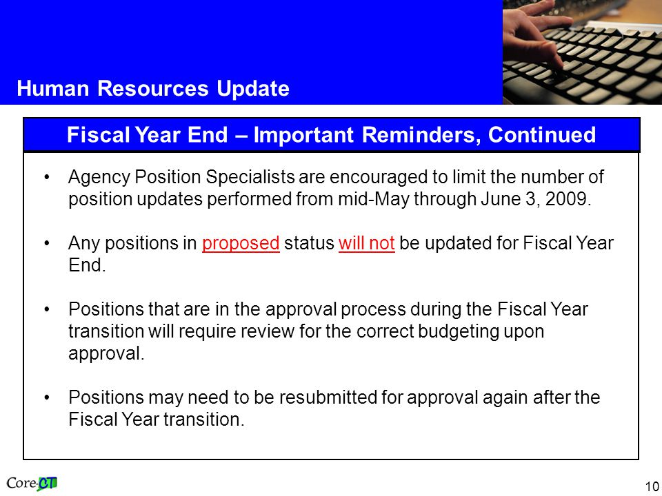 10 Human Resources Update Fiscal Year End – Important Reminders, Continued Agency Position Specialists are encouraged to limit the number of position updates performed from mid-May through June 3, 2009.