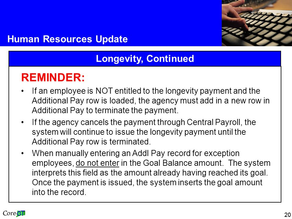 20 Human Resources Update Longevity, Continued REMINDER: If an employee is NOT entitled to the longevity payment and the Additional Pay row is loaded, the agency must add in a new row in Additional Pay to terminate the payment.