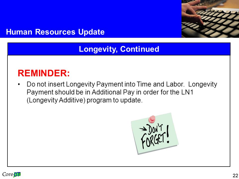 22 Human Resources Update Longevity, Continued REMINDER: Do not insert Longevity Payment into Time and Labor.