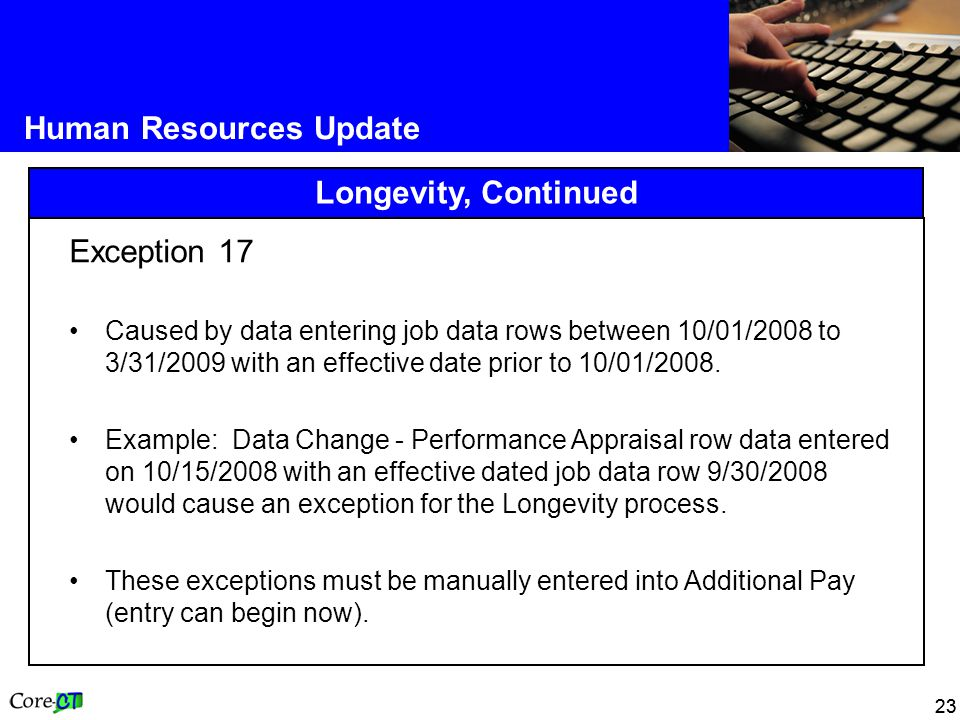23 Human Resources Update Longevity, Continued Exception 17 Caused by data entering job data rows between 10/01/2008 to 3/31/2009 with an effective date prior to 10/01/2008.