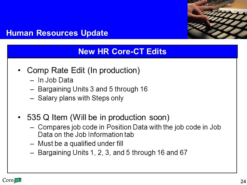 24 Human Resources Update New HR Core-CT Edits Comp Rate Edit (In production) –In Job Data –Bargaining Units 3 and 5 through 16 –Salary plans with Steps only 535 Q Item (Will be in production soon) –Compares job code in Position Data with the job code in Job Data on the Job Information tab –Must be a qualified under fill –Bargaining Units 1, 2, 3, and 5 through 16 and 67