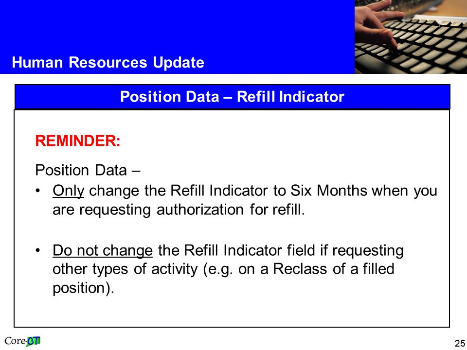 25 Human Resources Update Position Data – Refill Indicator REMINDER: Position Data – Only change the Refill Indicator to Six Months when you are requesting authorization for refill.