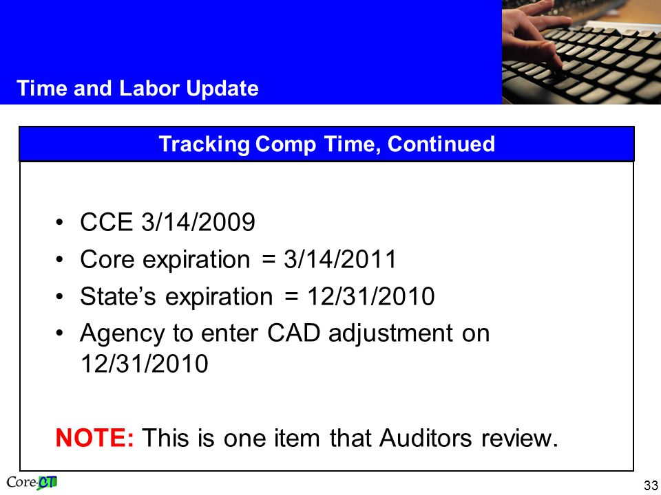 33 Time and Labor Update Tracking Comp Time, Continued CCE 3/14/2009 Core expiration = 3/14/2011 State's expiration = 12/31/2010 Agency to enter CAD adjustment on 12/31/2010 NOTE: This is one item that Auditors review.