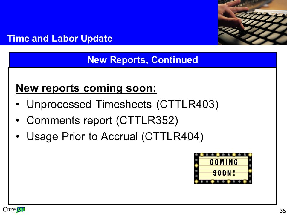 35 Time and Labor Update New Reports, Continued New reports coming soon: Unprocessed Timesheets (CTTLR403) Comments report (CTTLR352) Usage Prior to Accrual (CTTLR404)