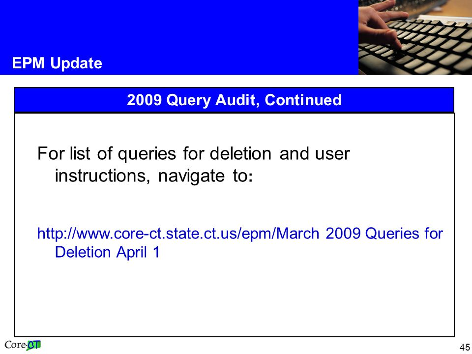 45 EPM Update 2009 Query Audit, Continued For list of queries for deletion and user instructions, navigate to : http://www.core-ct.state.ct.us/epm/March 2009 Queries for Deletion April 1