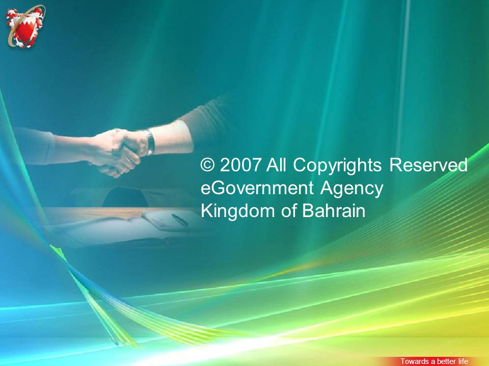 © 2007 All Copyrights Reserved eGovernment Agency Kingdom of Bahrain Towards a better life
