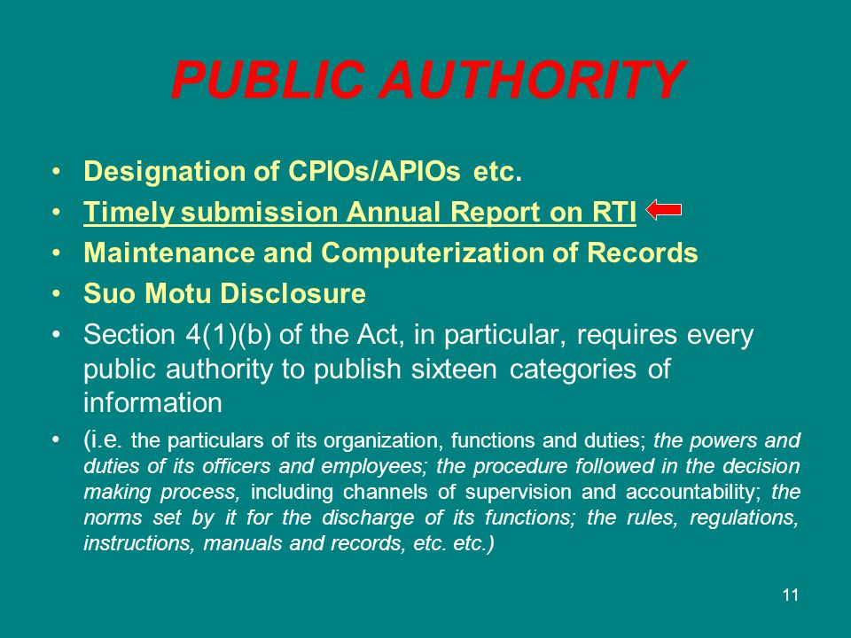 11 PUBLIC AUTHORITY Designation of CPIOs/APIOs etc. Timely submission Annual Report on RTI Maintenance and Computerization of Records Suo Motu Disclos