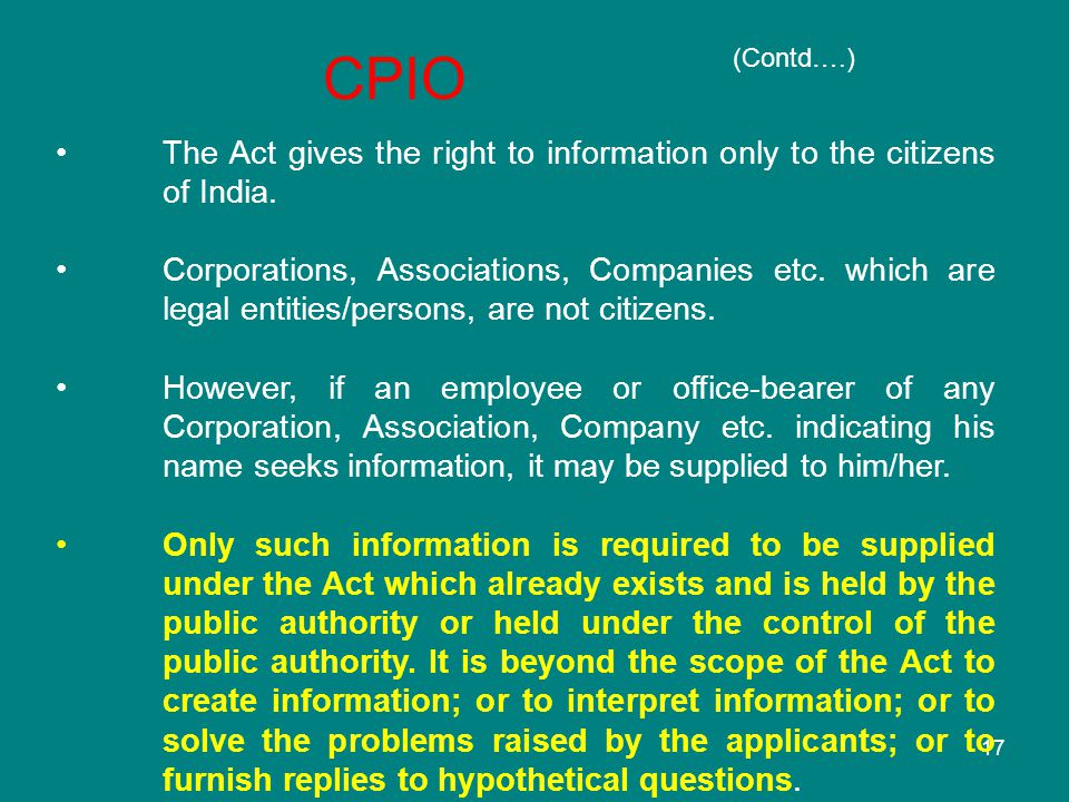 17 The Act gives the right to information only to the citizens of India. Corporations, Associations, Companies etc. which are legal entities/persons,