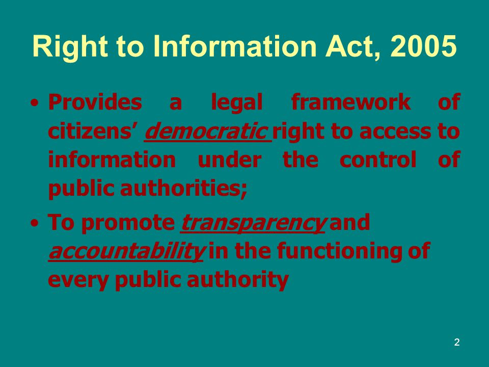 2 Right to Information Act, 2005 Provides a legal framework of citizens' democratic right to access to information under the control of public authori