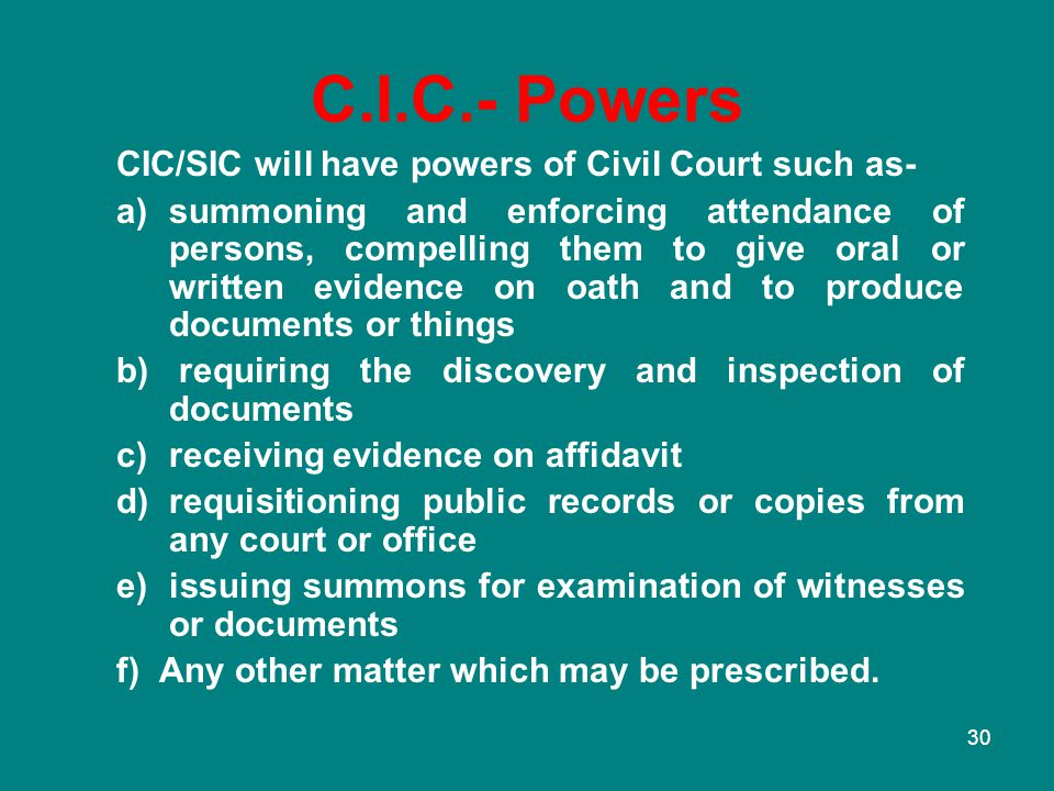 30 C.I.C.- Powers CIC/SIC will have powers of Civil Court such as- a)summoning and enforcing attendance of persons, compelling them to give oral or wr