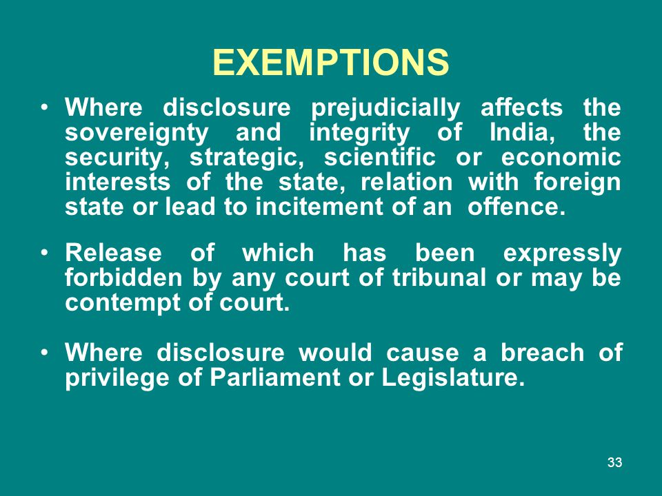 33 EXEMPTIONS Where disclosure prejudicially affects the sovereignty and integrity of India, the security, strategic, scientific or economic interests