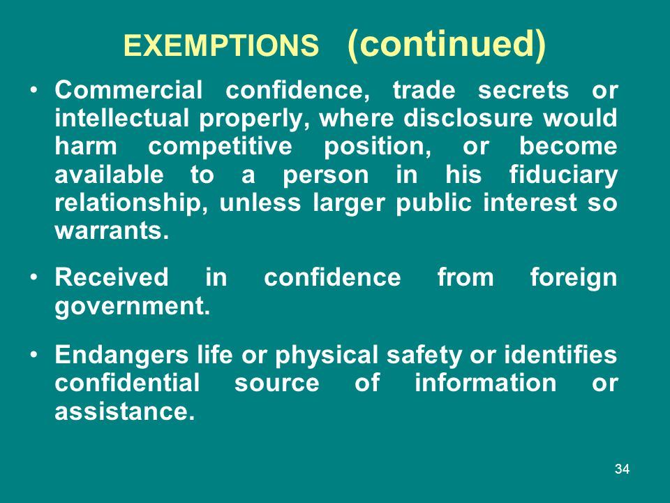 34 EXEMPTIONS (continued) Commercial confidence, trade secrets or intellectual properly, where disclosure would harm competitive position, or become a