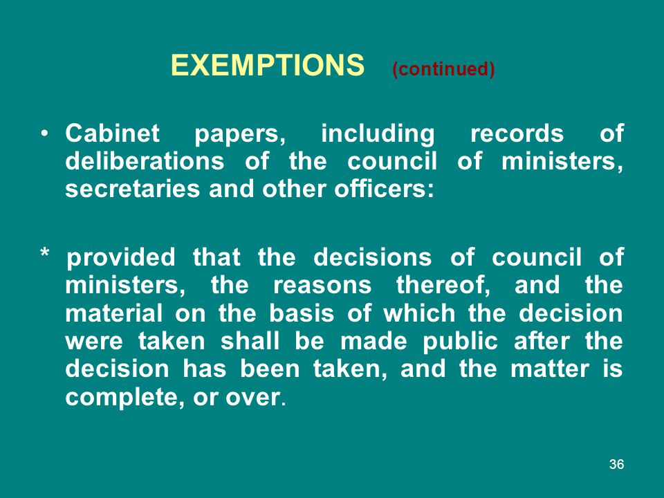 36 EXEMPTIONS (continued) Cabinet papers, including records of deliberations of the council of ministers, secretaries and other officers: * provided t