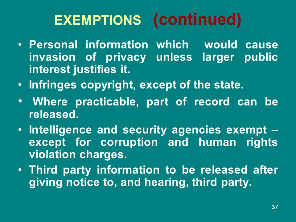 37 EXEMPTIONS (continued) Personal information which would cause invasion of privacy unless larger public interest justifies it. Infringes copyright,