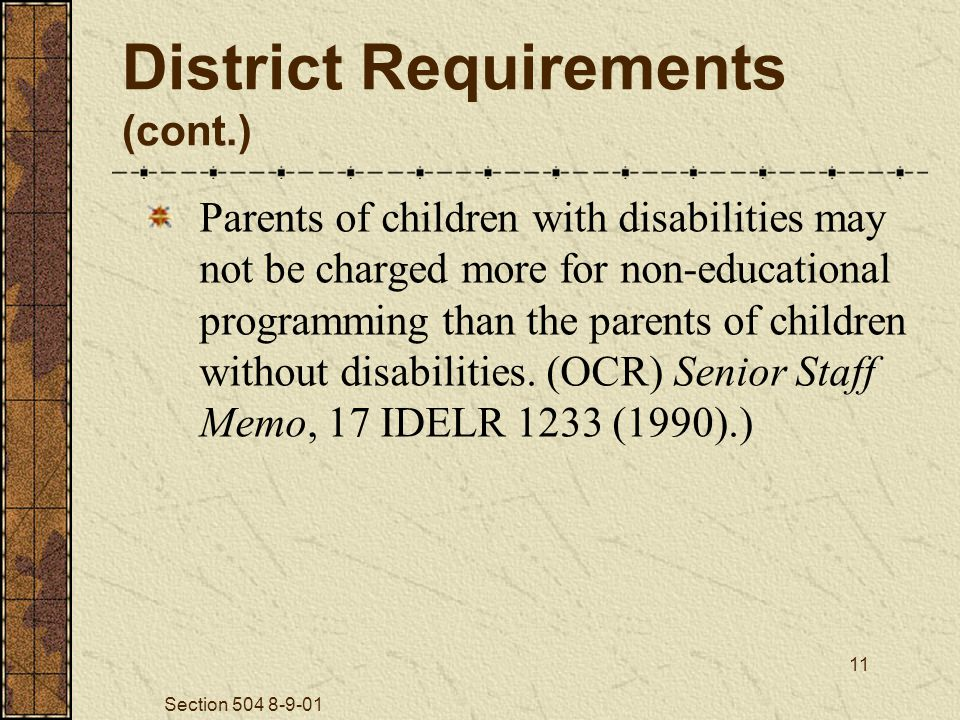 Section 504 8-9-01 11 District Requirements (cont.) Parents of children with disabilities may not be charged more for non-educational programming than the parents of children without disabilities.