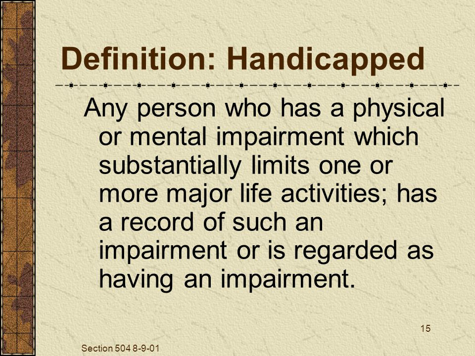 Section 504 8-9-01 15 Definition: Handicapped Any person who has a physical or mental impairment which substantially limits one or more major life activities; has a record of such an impairment or is regarded as having an impairment.