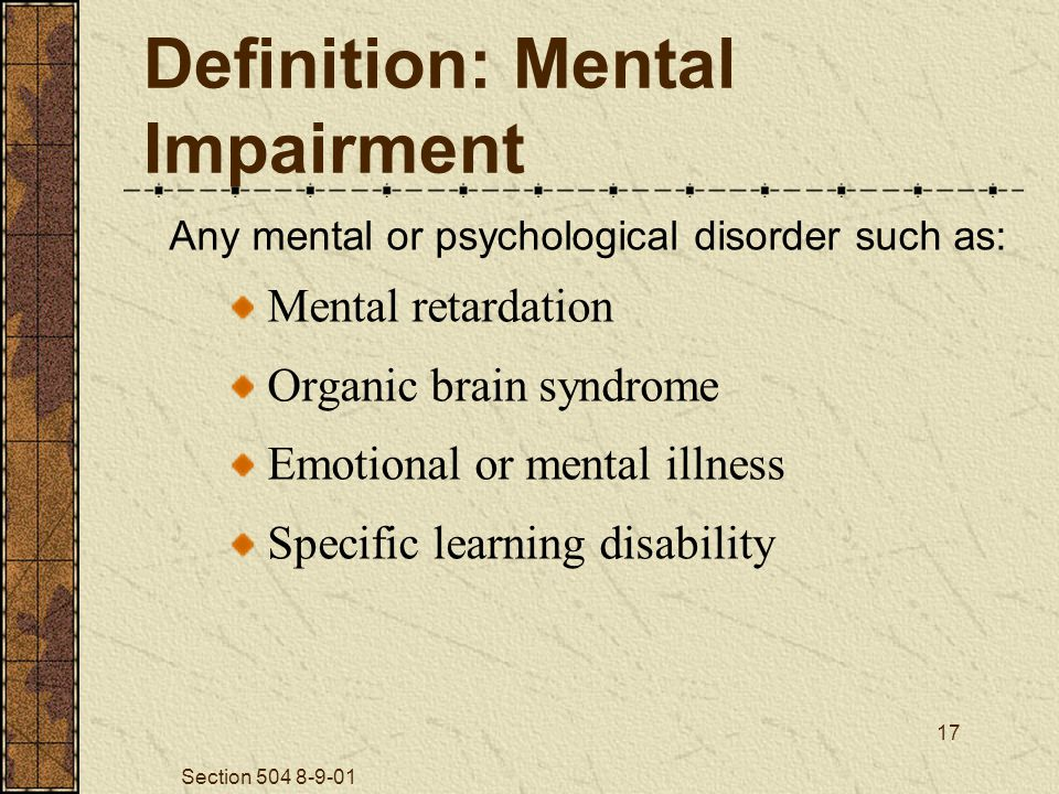 Section 504 8-9-01 17 Definition: Mental Impairment Any mental or psychological disorder such as: Mental retardation Organic brain syndrome Emotional or mental illness Specific learning disability