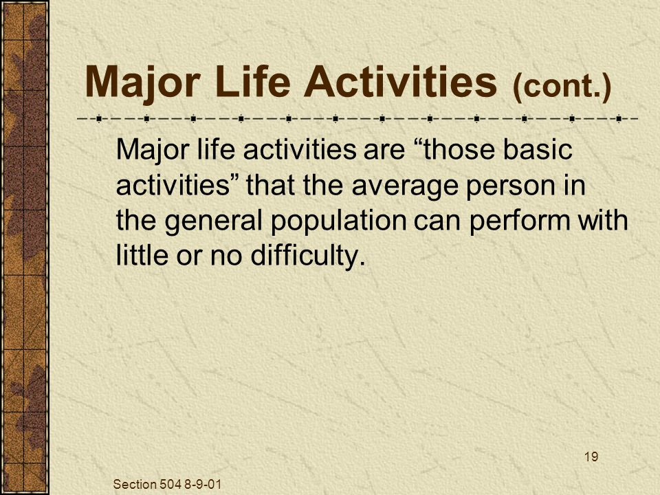 Section 504 8-9-01 19 Major Life Activities (cont.) Major life activities are those basic activities that the average person in the general population can perform with little or no difficulty.