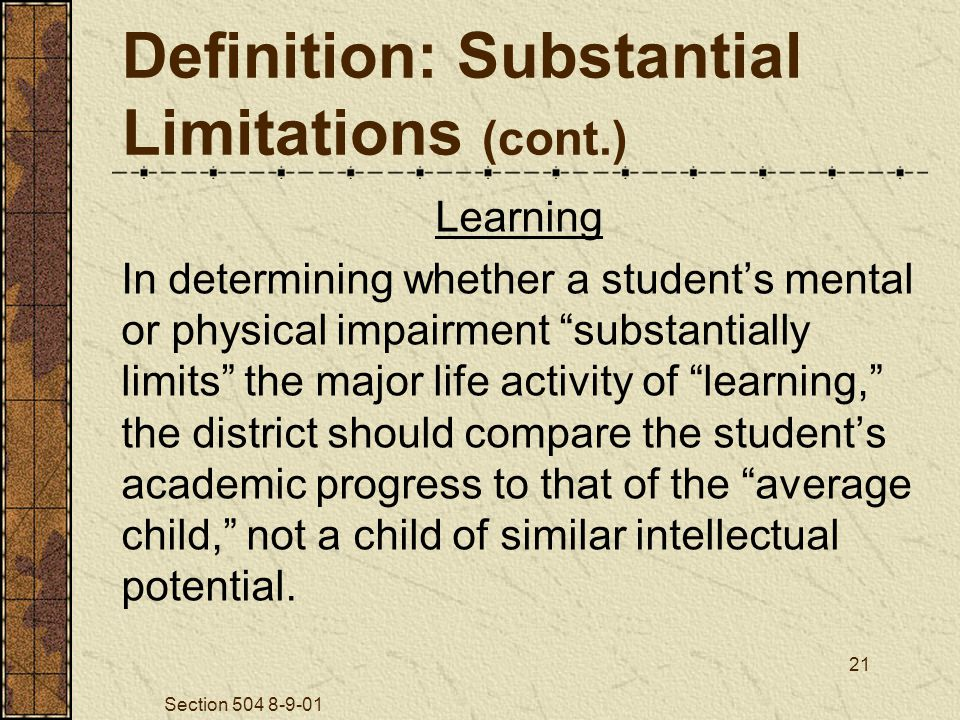 Section 504 8-9-01 21 Definition: Substantial Limitations (cont.) Learning In determining whether a student's mental or physical impairment substantially limits the major life activity of learning, the district should compare the student's academic progress to that of the average child, not a child of similar intellectual potential.