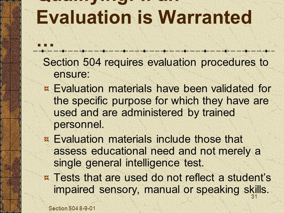 Section 504 8-9-01 31 Qualifying: If an Evaluation is Warranted … Section 504 requires evaluation procedures to ensure: Evaluation materials have been validated for the specific purpose for which they have are used and are administered by trained personnel.