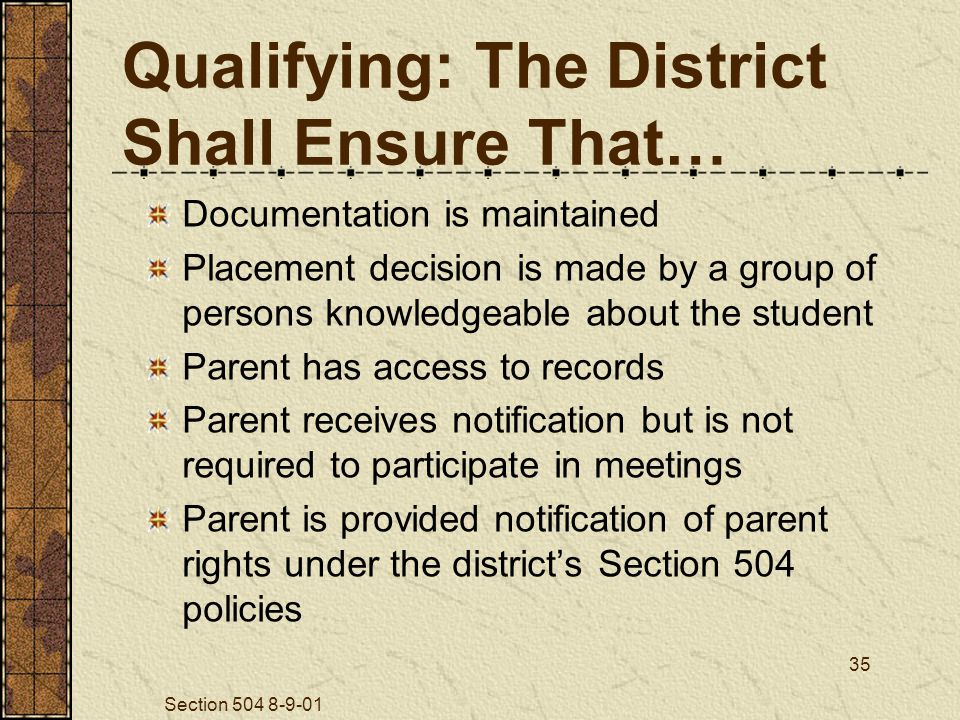 Section 504 8-9-01 35 Qualifying: The District Shall Ensure That… Documentation is maintained Placement decision is made by a group of persons knowledgeable about the student Parent has access to records Parent receives notification but is not required to participate in meetings Parent is provided notification of parent rights under the district's Section 504 policies
