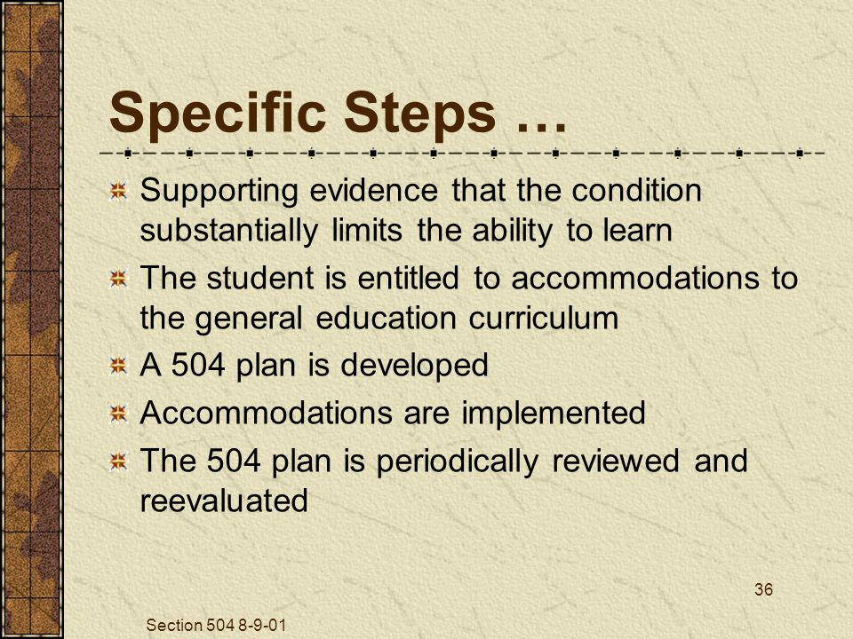 Section 504 8-9-01 36 Specific Steps … Supporting evidence that the condition substantially limits the ability to learn The student is entitled to accommodations to the general education curriculum A 504 plan is developed Accommodations are implemented The 504 plan is periodically reviewed and reevaluated