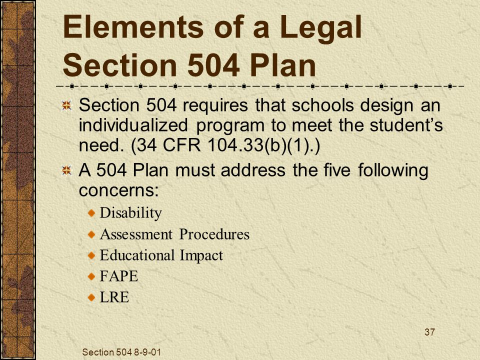 Section 504 8-9-01 37 Elements of a Legal Section 504 Plan Section 504 requires that schools design an individualized program to meet the student's need.