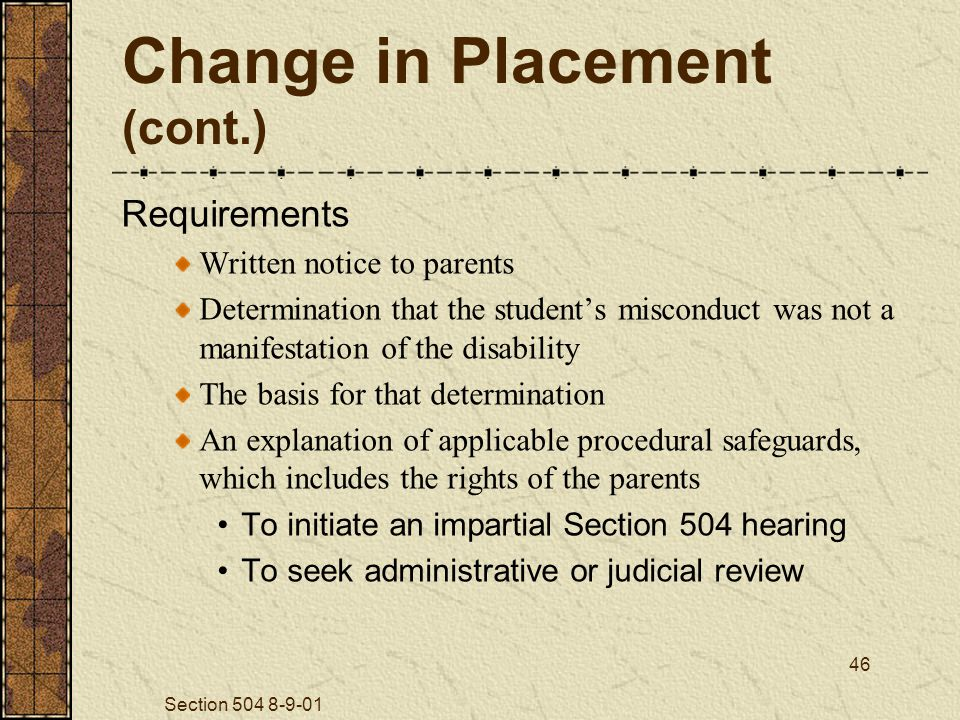Section 504 8-9-01 46 Change in Placement (cont.) Requirements Written notice to parents Determination that the student's misconduct was not a manifestation of the disability The basis for that determination An explanation of applicable procedural safeguards, which includes the rights of the parents To initiate an impartial Section 504 hearing To seek administrative or judicial review