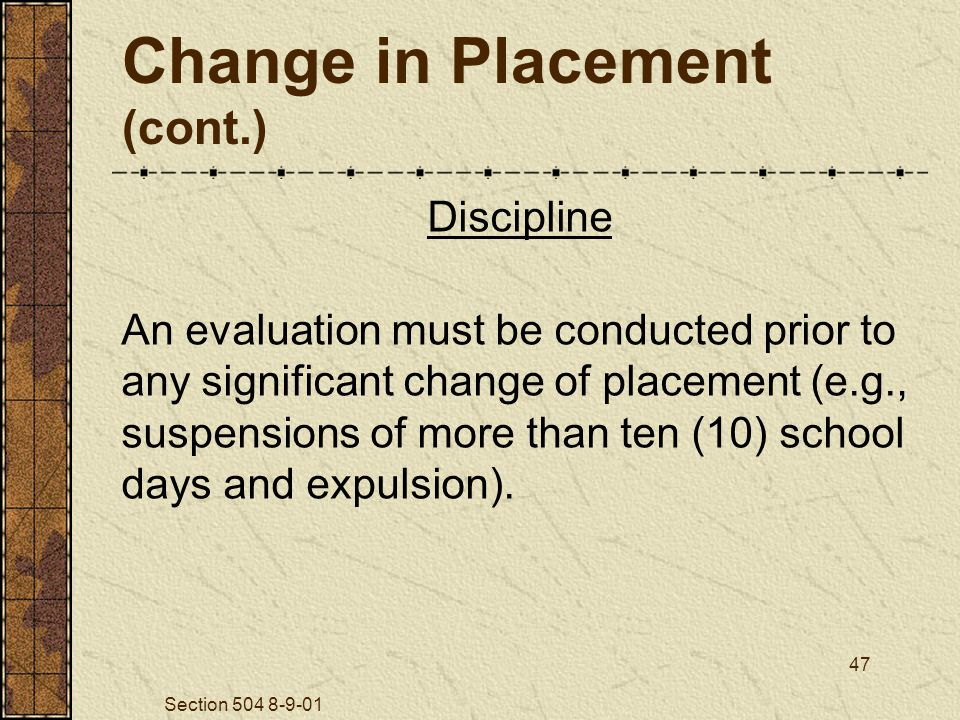 Section 504 8-9-01 47 Change in Placement (cont.) Discipline An evaluation must be conducted prior to any significant change of placement (e.g., suspensions of more than ten (10) school days and expulsion).
